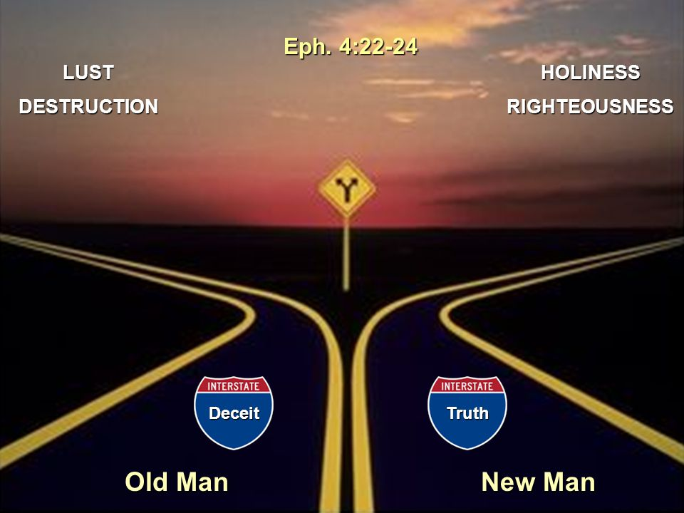 Old Man New Man HOLINESSRIGHTEOUSNESSLUSTDESTRUCTION DeceitTruth Eph. 4:22-24