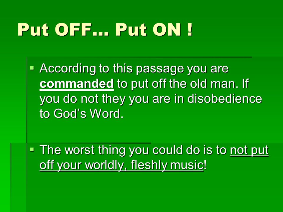 Put OFF… Put ON . According to this passage you are commanded to put off the old man.