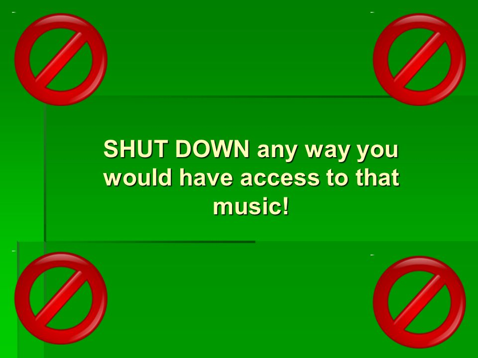 SHUT DOWN any way you would have access to that music!