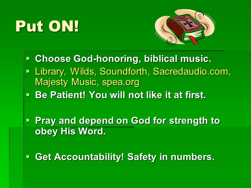 Put ON. Choose God-honoring, biblical music.