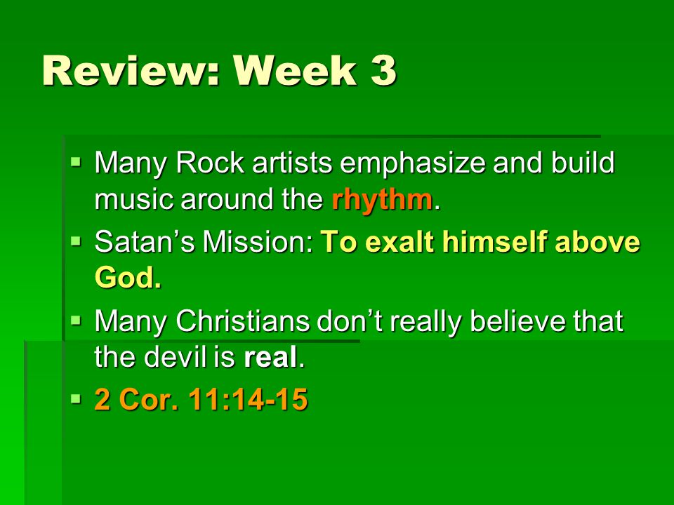 Review: Week 3  Many Rock artists emphasize and build music around the rhythm.  Satan's Mission: To exalt himself above God.  Many Christians don't