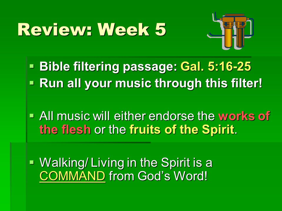 Review: Week 5  Bible filtering passage: Gal.5:16-25  Run all your music through this filter.