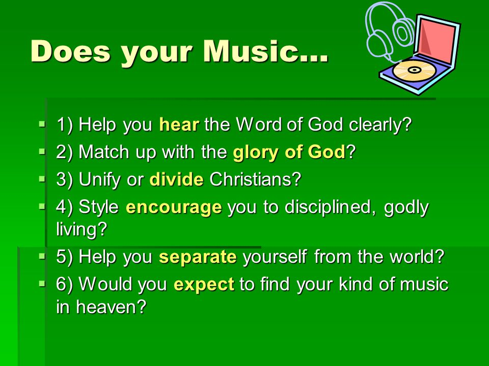Does your Music…  1) Help you hear the Word of God clearly?  2) Match up with the glory of God?  3) Unify or divide Christians?  4) Style encourag