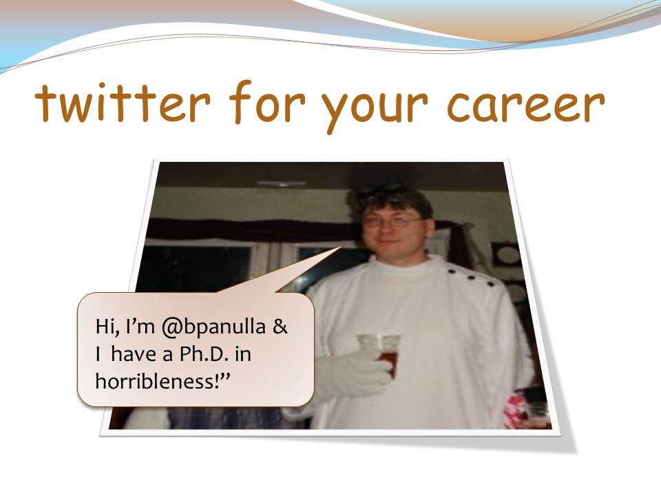 twitter for your career Hi, I'm @bpanulla & I have a Ph.D. in horribleness!
