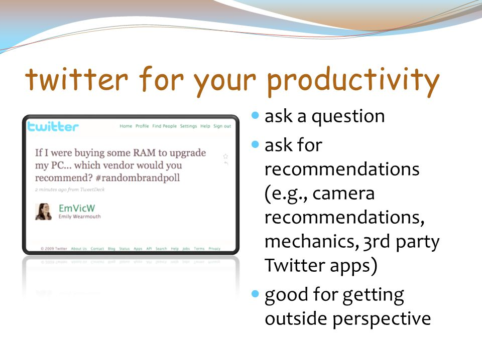 twitter for your productivity ask a question ask for recommendations (e.g., camera recommendations, mechanics, 3rd party Twitter apps) good for getting outside perspective