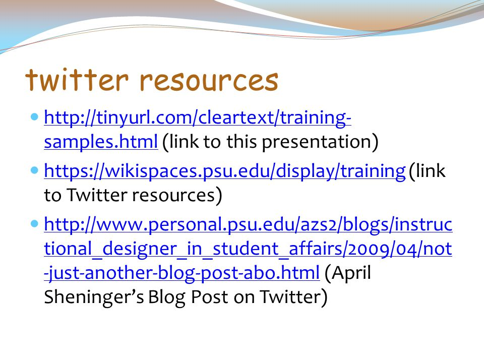 twitter resources http://tinyurl.com/cleartext/training- samples.html (link to this presentation) http://tinyurl.com/cleartext/training- samples.html https://wikispaces.psu.edu/display/training (link to Twitter resources) https://wikispaces.psu.edu/display/training http://www.personal.psu.edu/azs2/blogs/instruc tional_designer_in_student_affairs/2009/04/not -just-another-blog-post-abo.html (April Sheninger's Blog Post on Twitter) http://www.personal.psu.edu/azs2/blogs/instruc tional_designer_in_student_affairs/2009/04/not -just-another-blog-post-abo.html