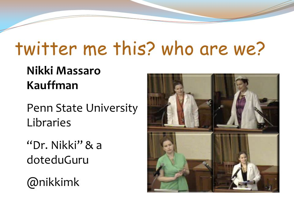 "twitter me this? who are we? Nikki Massaro Kauffman Penn State University Libraries ""Dr. Nikki"" & a doteduGuru @nikkimk"