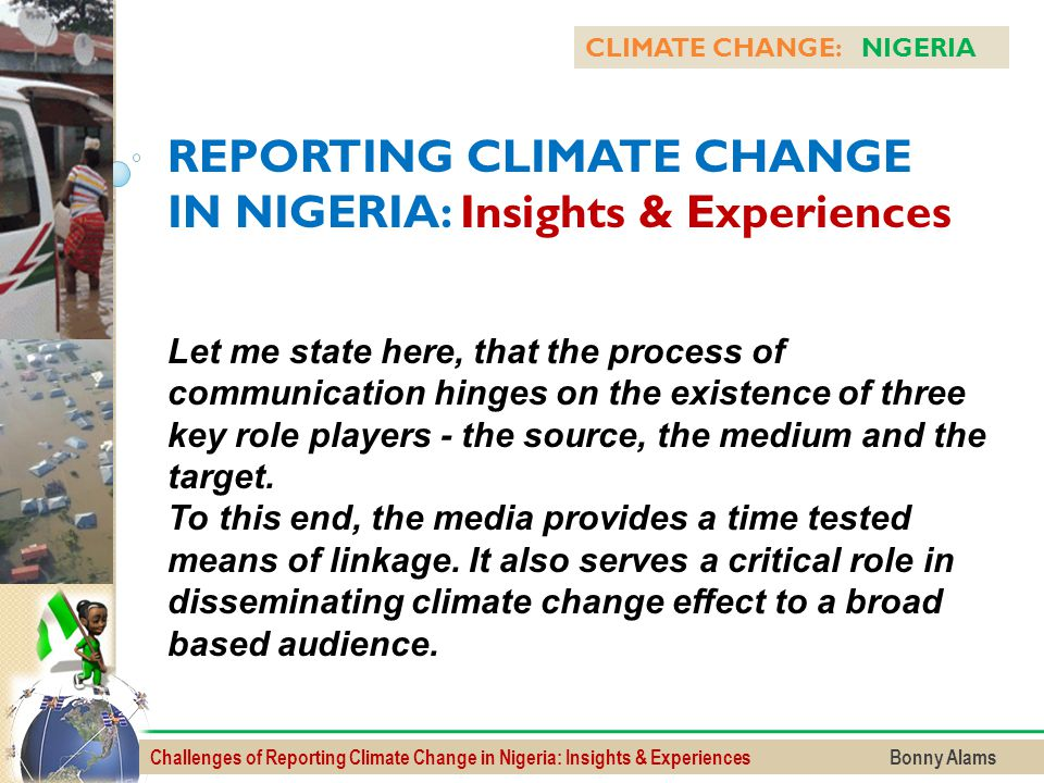 Challenges of Reporting Climate Change in Nigeria: Insights & Experiences Bonny Alams CLIMATE CHANGE: NIGERIA REPORTING CLIMATE CHANGE IN NIGERIA: Ins