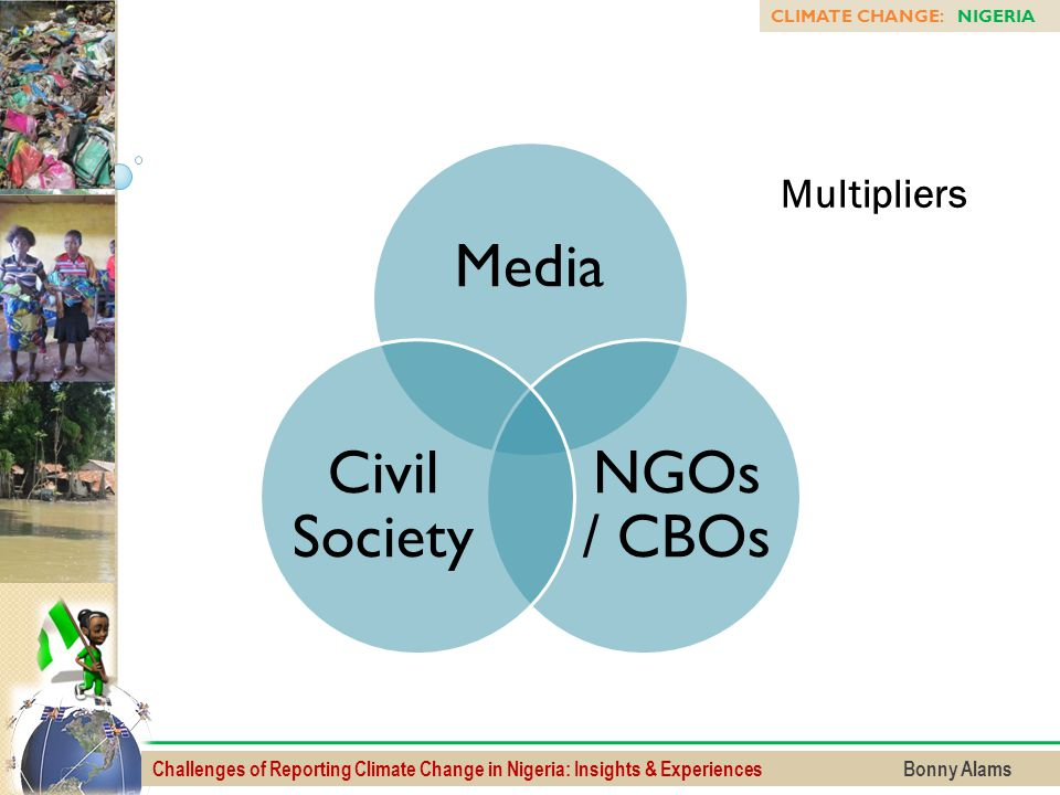 Challenges of Reporting Climate Change in Nigeria: Insights & Experiences Bonny Alams CLIMATE CHANGE: NIGERIA Media NGOs / CBOs Civil Society Multipli