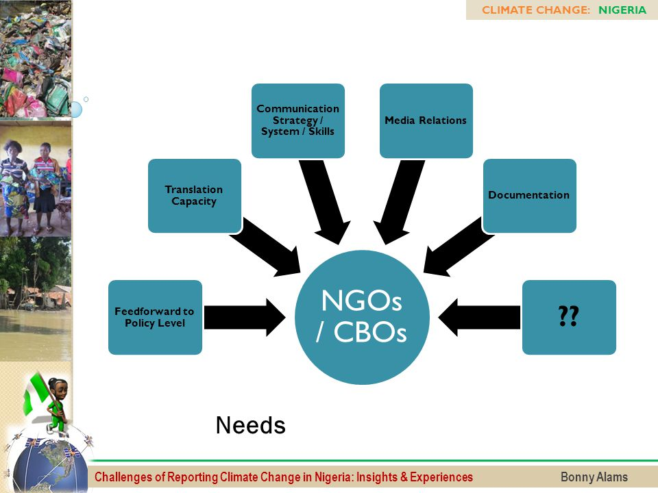 Challenges of Reporting Climate Change in Nigeria: Insights & Experiences Bonny Alams CLIMATE CHANGE: NIGERIA NGOs / CBOs Feedforward to Policy Level