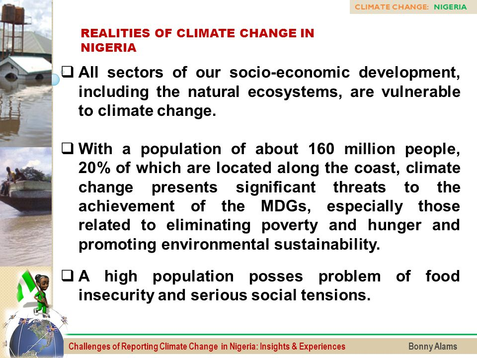 Challenges of Reporting Climate Change in Nigeria: Insights & Experiences Bonny Alams CLIMATE CHANGE: NIGERIA REALITIES OF CLIMATE CHANGE IN NIGERIA 