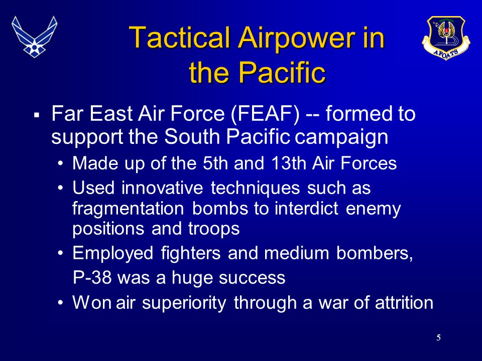 5 Tactical Airpower in the Pacific  Far East Air Force (FEAF) -- formed to support the South Pacific campaign Made up of the 5th and 13th Air Forces