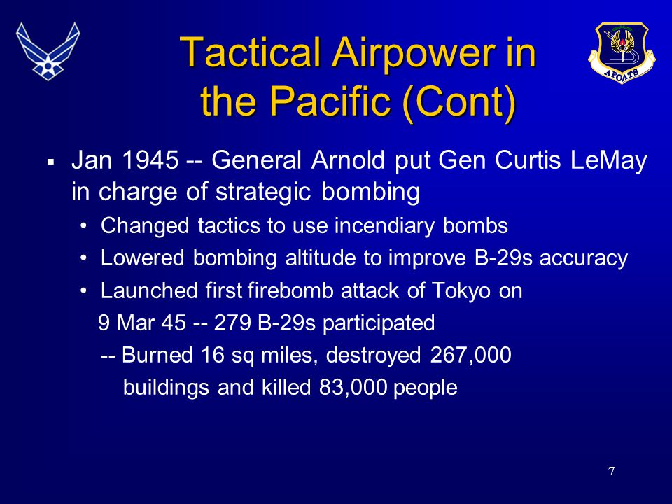 7  Jan 1945 -- General Arnold put Gen Curtis LeMay in charge of strategic bombing Changed tactics to use incendiary bombs Lowered bombing altitude to