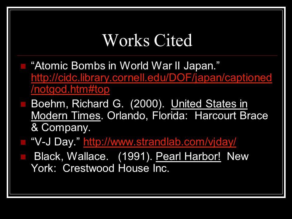 Works Cited Atomic Bombs in World War II Japan. http://cidc.library.cornell.edu/DOF/japan/captioned /notgod.htm#top http://cidc.library.cornell.edu/DOF/japan/captioned /notgod.htm#top Boehm, Richard G.