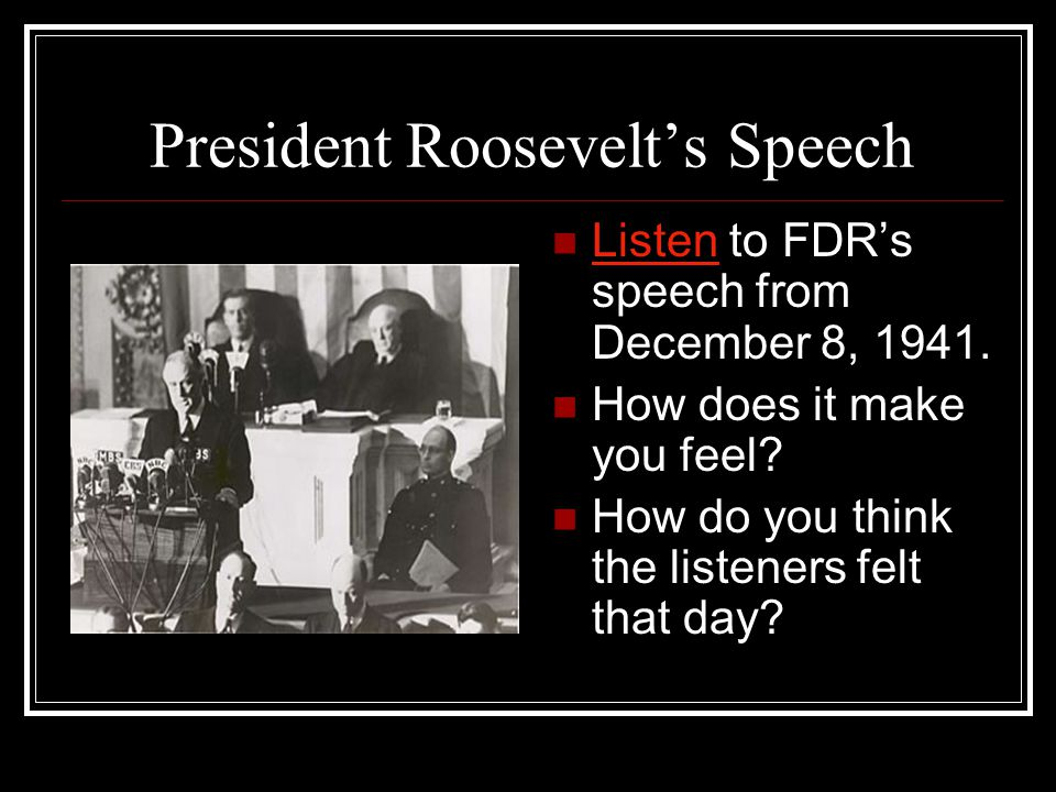 President Roosevelt's Speech Listen to FDR's speech from December 8, 1941. Listen How does it make you feel? How do you think the listeners felt that