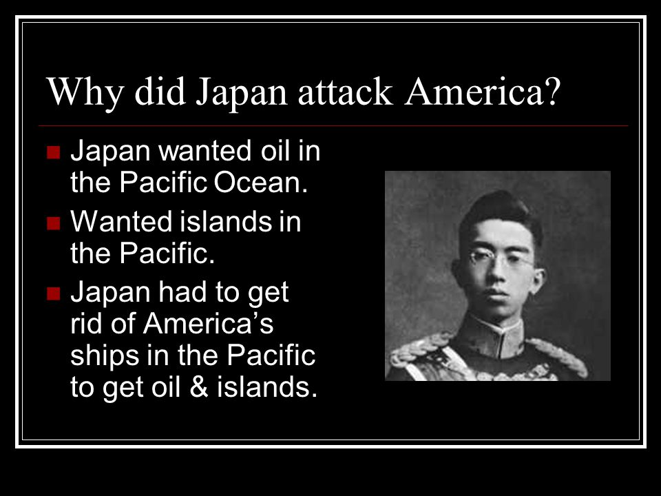 Why did Japan attack America. Japan wanted oil in the Pacific Ocean.