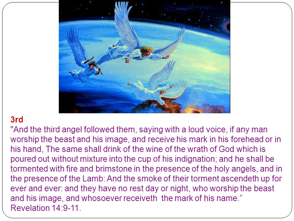 3rd And the third angel followed them, saying with a loud voice, if any man worship the beast and his image, and receive his mark in his forehead or in his hand, The same shall drink of the wine of the wrath of God which is poured out without mixture into the cup of his indignation; and he shall be tormented with fire and brimstone in the presence of the holy angels, and in the presence of the Lamb: And the smoke of their torment ascendeth up for ever and ever: and they have no rest day or night, who worship the beast and his image, and whosoever receiveth the mark of his name. Revelation 14:9-11.