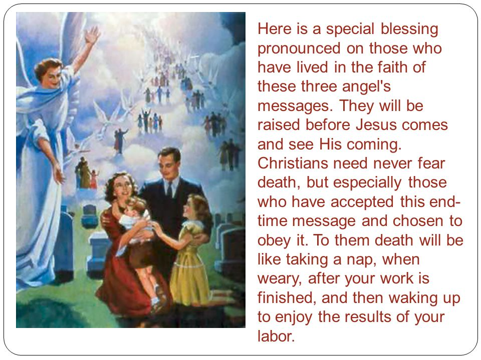 Here is a special blessing pronounced on those who have lived in the faith of these three angel s messages.