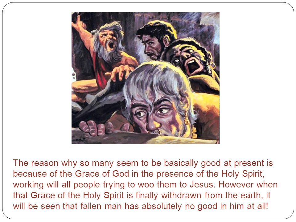 The reason why so many seem to be basically good at present is because of the Grace of God in the presence of the Holy Spirit, working will all people trying to woo them to Jesus.