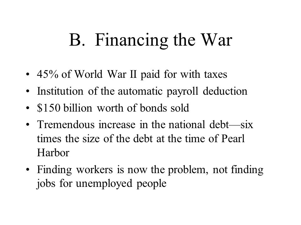 B. Financing the War 45% of World War II paid for with taxes Institution of the automatic payroll deduction $150 billion worth of bonds sold Tremendou