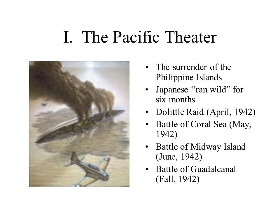 """I. The Pacific Theater The surrender of the Philippine Islands Japanese """"ran wild"""" for six months Dolittle Raid (April, 1942) Battle of Coral Sea (May"""
