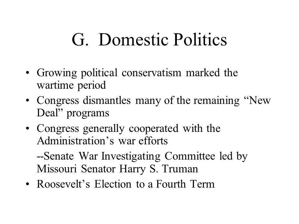"""G. Domestic Politics Growing political conservatism marked the wartime period Congress dismantles many of the remaining """"New Deal"""" programs Congress g"""