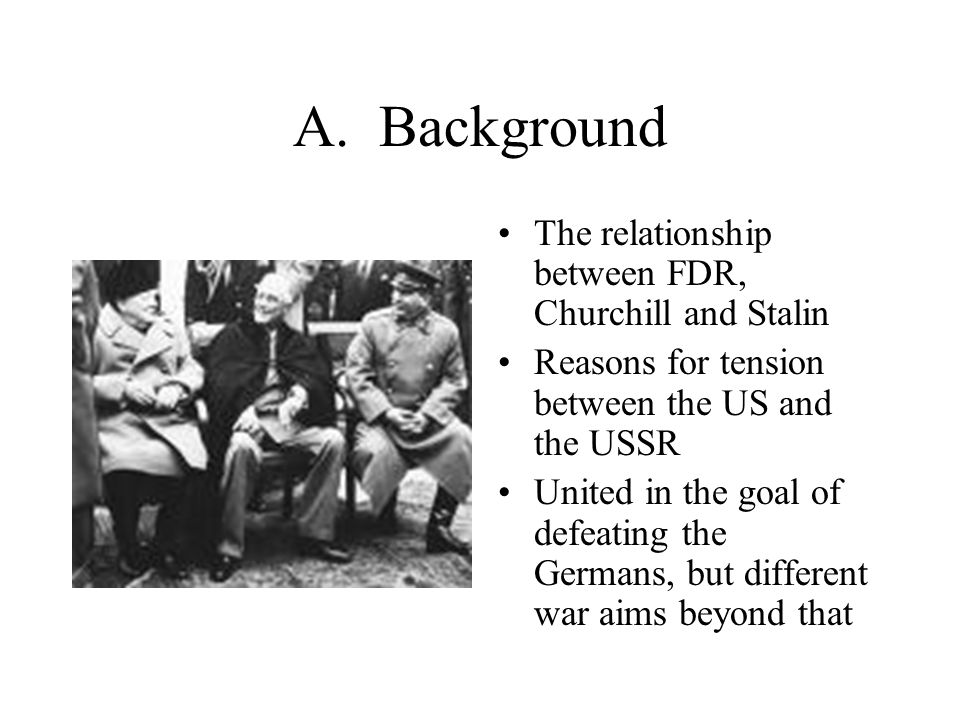 A. Background The relationship between FDR, Churchill and Stalin Reasons for tension between the US and the USSR United in the goal of defeating the G