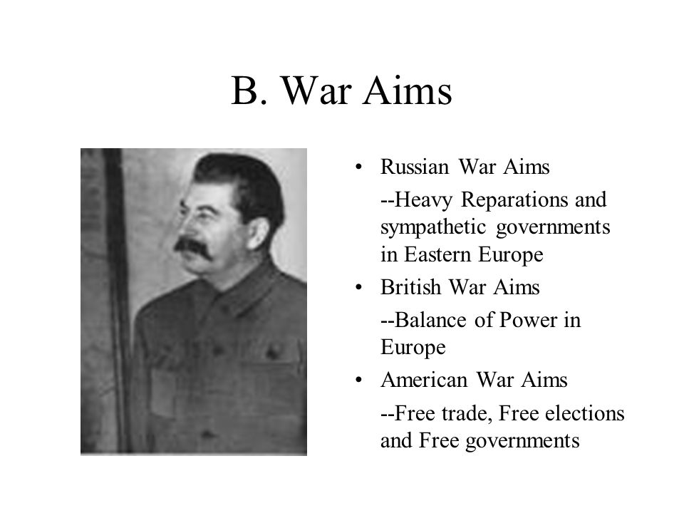 B. War Aims Russian War Aims --Heavy Reparations and sympathetic governments in Eastern Europe British War Aims --Balance of Power in Europe American