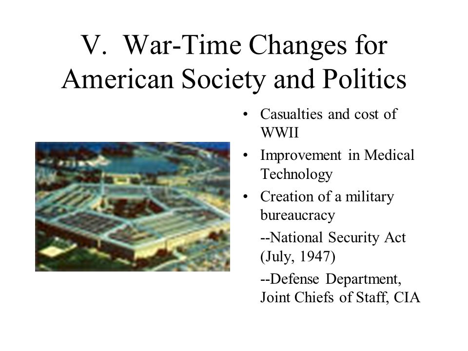 V. War-Time Changes for American Society and Politics Casualties and cost of WWII Improvement in Medical Technology Creation of a military bureaucracy