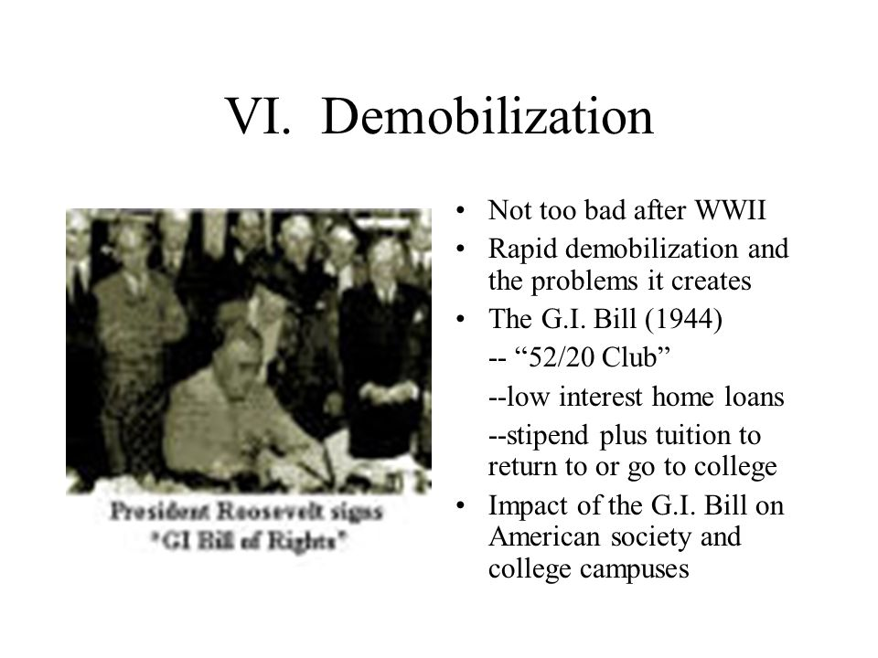 VI. Demobilization Not too bad after WWII Rapid demobilization and the problems it creates The G.I.