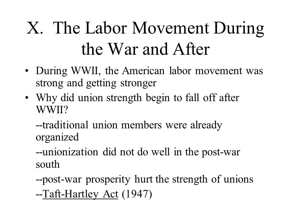 X. The Labor Movement During the War and After During WWII, the American labor movement was strong and getting stronger Why did union strength begin t