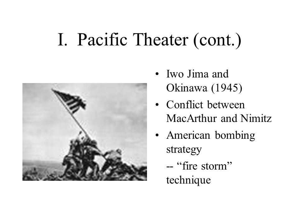 """I. Pacific Theater (cont.) Iwo Jima and Okinawa (1945) Conflict between MacArthur and Nimitz American bombing strategy -- """"fire storm"""" technique"""