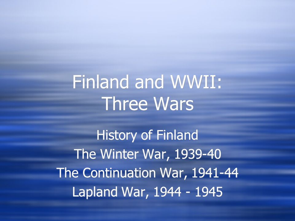 Finland and WWII: Three Wars History of Finland The Winter War, 1939-40 The Continuation War, 1941-44 Lapland War, 1944 - 1945 History of Finland The Winter War, 1939-40 The Continuation War, 1941-44 Lapland War, 1944 - 1945