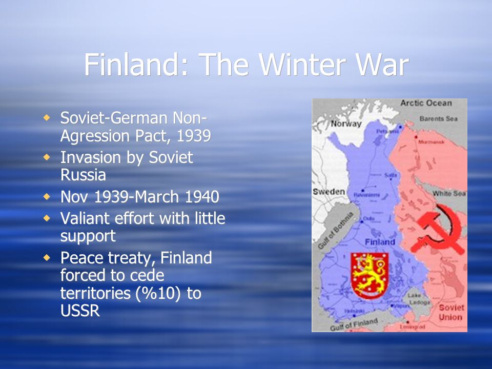 Finland: The Winter War  Soviet-German Non- Agression Pact, 1939  Invasion by Soviet Russia  Nov 1939-March 1940  Valiant effort with little support  Peace treaty, Finland forced to cede territories (%10) to USSR  Soviet-German Non- Agression Pact, 1939  Invasion by Soviet Russia  Nov 1939-March 1940  Valiant effort with little support  Peace treaty, Finland forced to cede territories (%10) to USSR