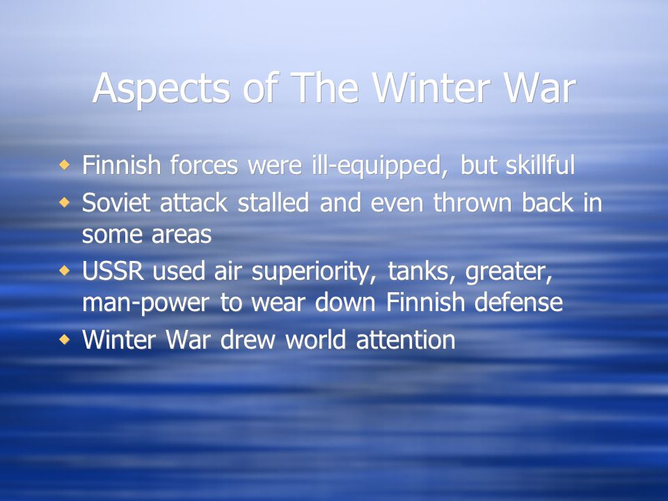 Aspects of The Winter War  Finnish forces were ill-equipped, but skillful  Soviet attack stalled and even thrown back in some areas  USSR used air superiority, tanks, greater, man-power to wear down Finnish defense  Winter War drew world attention  Finnish forces were ill-equipped, but skillful  Soviet attack stalled and even thrown back in some areas  USSR used air superiority, tanks, greater, man-power to wear down Finnish defense  Winter War drew world attention