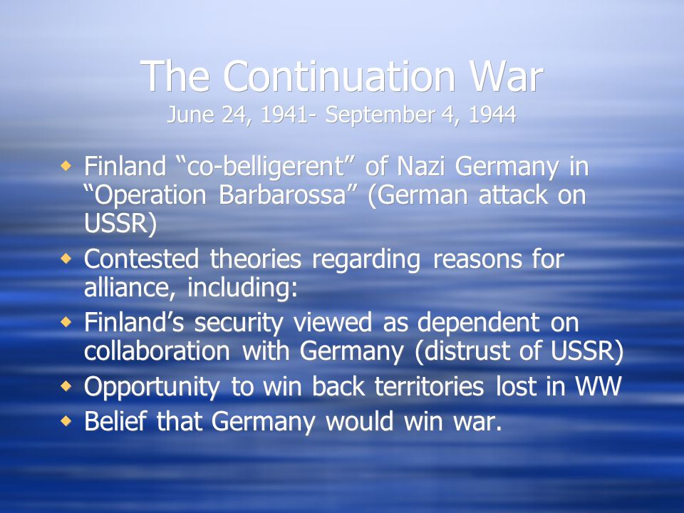 The Continuation War June 24, 1941- September 4, 1944  Finland co-belligerent of Nazi Germany in Operation Barbarossa (German attack on USSR)  Contested theories regarding reasons for alliance, including:  Finland's security viewed as dependent on collaboration with Germany (distrust of USSR)  Opportunity to win back territories lost in WW  Belief that Germany would win war.