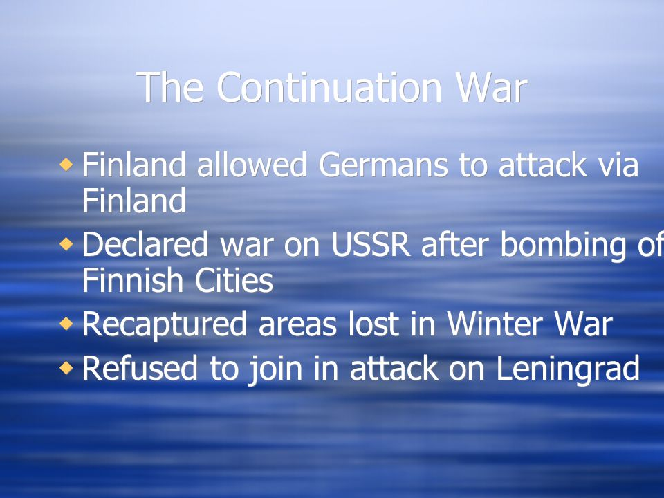 The Continuation War  Finland allowed Germans to attack via Finland  Declared war on USSR after bombing of Finnish Cities  Recaptured areas lost in Winter War  Refused to join in attack on Leningrad  Finland allowed Germans to attack via Finland  Declared war on USSR after bombing of Finnish Cities  Recaptured areas lost in Winter War  Refused to join in attack on Leningrad
