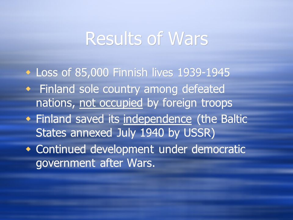 Results of Wars  Loss of 85,000 Finnish lives 1939-1945  Finland sole country among defeated nations, not occupied by foreign troops  Finland saved its independence (the Baltic States annexed July 1940 by USSR)  Continued development under democratic government after Wars.