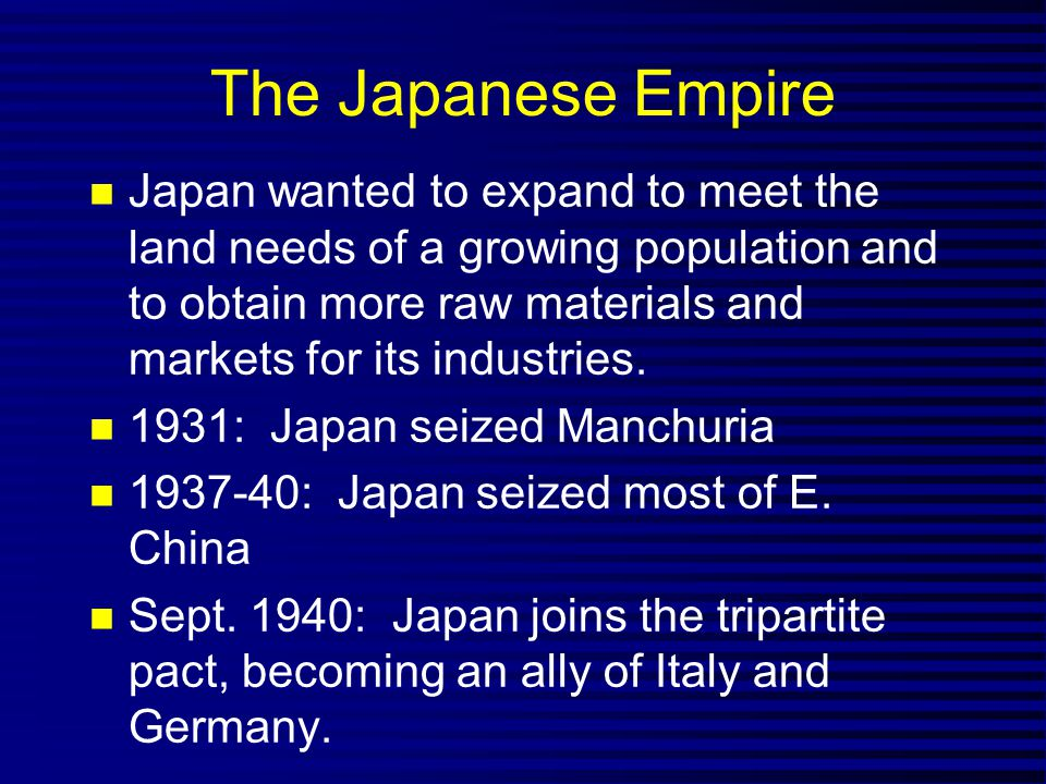 The Japanese Empire Japan wanted to expand to meet the land needs of a growing population and to obtain more raw materials and markets for its industries.
