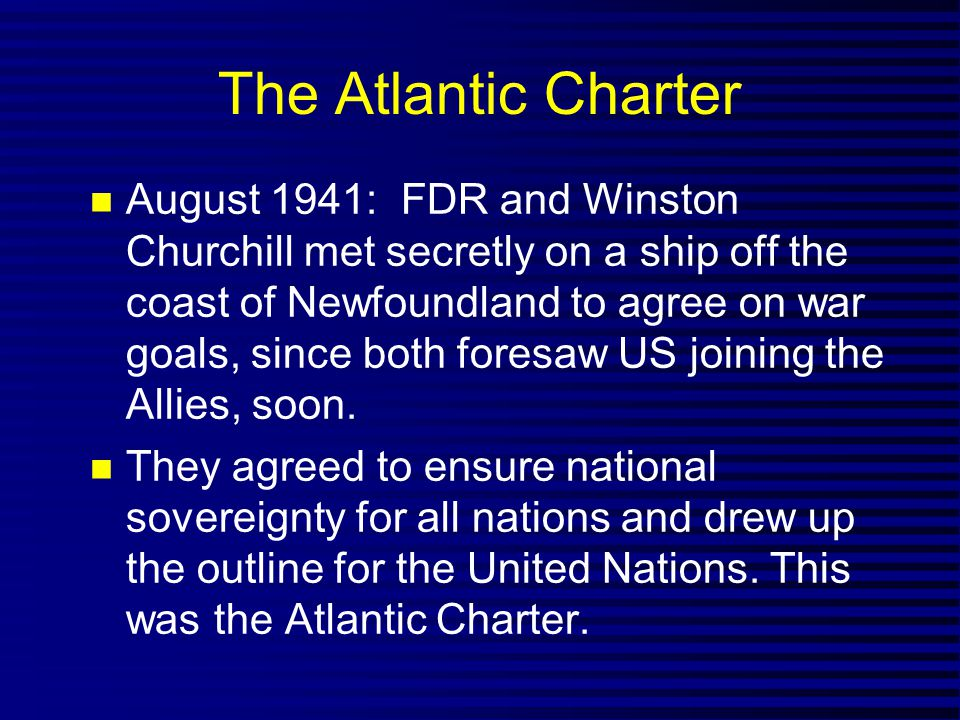 The Atlantic Charter August 1941: FDR and Winston Churchill met secretly on a ship off the coast of Newfoundland to agree on war goals, since both foresaw US joining the Allies, soon.