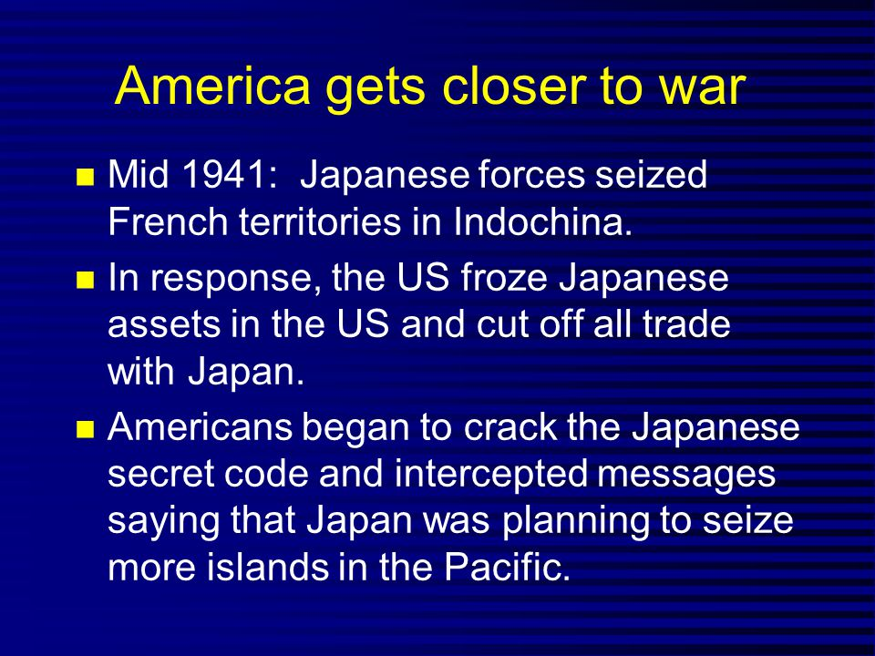 America gets closer to war Mid 1941: Japanese forces seized French territories in Indochina.