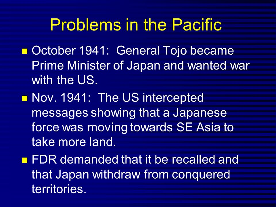 Problems in the Pacific October 1941: General Tojo became Prime Minister of Japan and wanted war with the US.