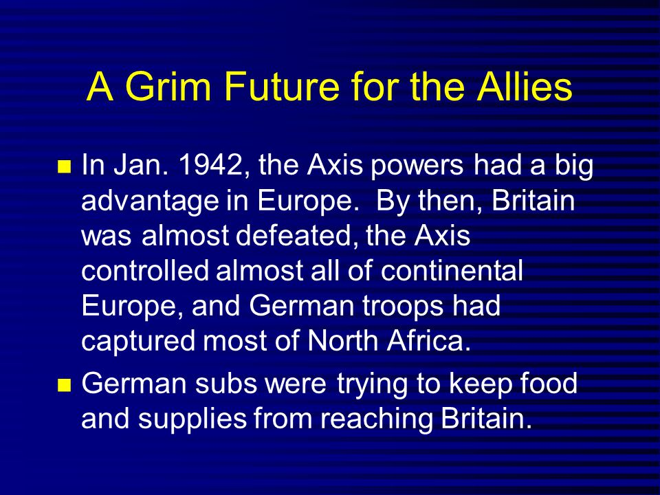 A Grim Future for the Allies In Jan. 1942, the Axis powers had a big advantage in Europe. By then, Britain was almost defeated, the Axis controlled al