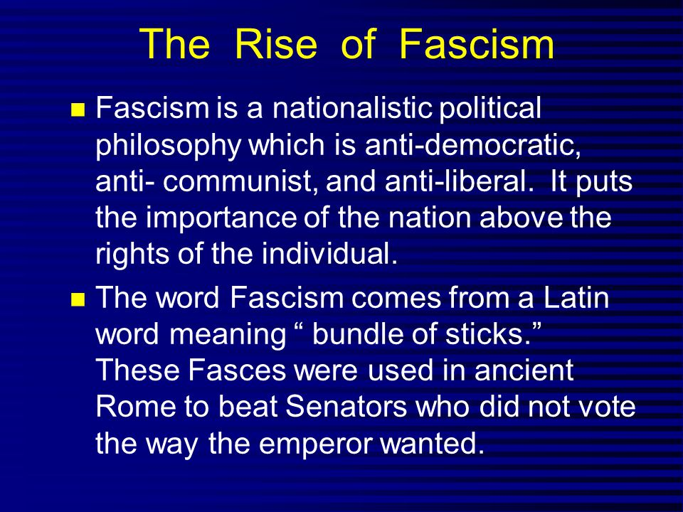 The Rise of Fascism Fascism is a nationalistic political philosophy which is anti-democratic, anti- communist, and anti-liberal. It puts the importanc