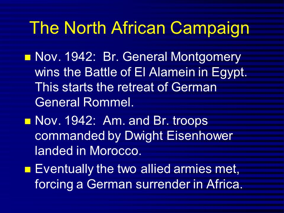 The North African Campaign Nov. 1942: Br. General Montgomery wins the Battle of El Alamein in Egypt. This starts the retreat of German General Rommel.