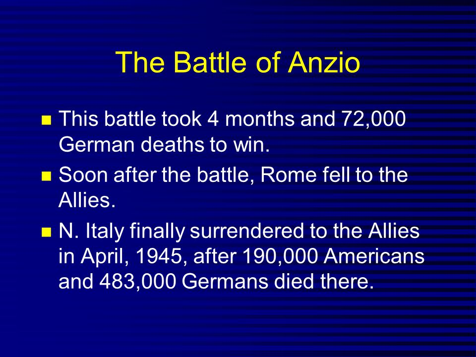 The Battle of Anzio This battle took 4 months and 72,000 German deaths to win. Soon after the battle, Rome fell to the Allies. N. Italy finally surren