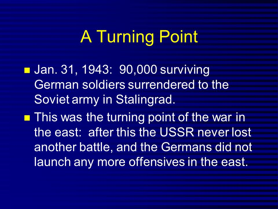 A Turning Point Jan. 31, 1943: 90,000 surviving German soldiers surrendered to the Soviet army in Stalingrad. This was the turning point of the war in