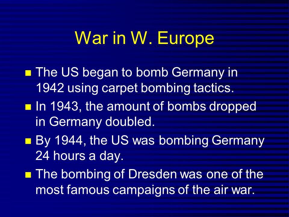 War in W. Europe The US began to bomb Germany in 1942 using carpet bombing tactics. In 1943, the amount of bombs dropped in Germany doubled. By 1944,
