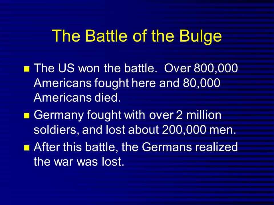 The Battle of the Bulge The US won the battle. Over 800,000 Americans fought here and 80,000 Americans died. Germany fought with over 2 million soldie