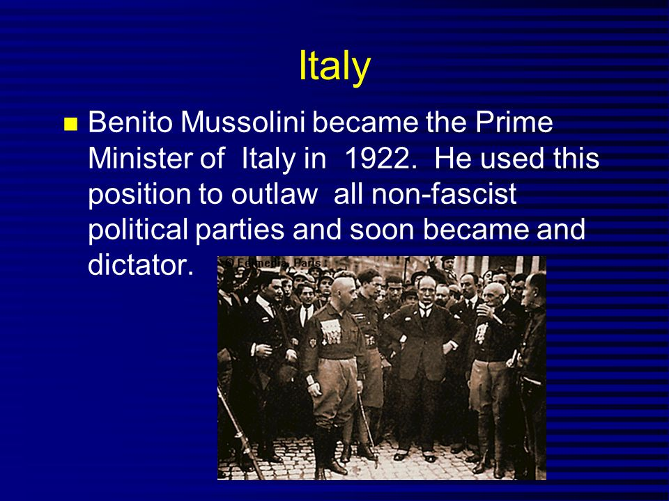 Italy Benito Mussolini became the Prime Minister of Italy in 1922. He used this position to outlaw all non-fascist political parties and soon became a
